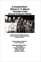 A Compendium: Bishop C.H. Mason, Sr. Founder of the Church of God in Christ (African-American Holiness Pentecostal-Charismatic Research Project)
