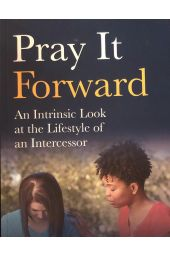 Pray It Forward: An Intrinsic Look at the Lifestyle of an Intercessor