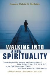 Walking Into A New Spirituality: Chronicling the Life, Ministry, and Contributions of Elder Robert E. Hart, B.D., LL.B., D.D., to the CME Church and COGIC: With Some Additional COGIC History